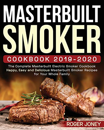 Masterbuilt Smoker Cookbook 2019-2020: The Complete Masterbuilt Electric Smoker Cookbook - Happy, Easy and Delicious Masterbuilt Smoker Recipes for Your Whole Family