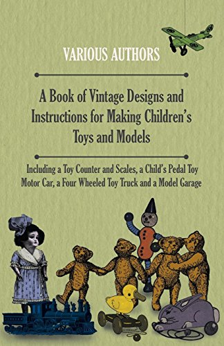 A Book of Vintage Designs and Instructions for Making Children's Toys and Models - Including a Toy Counter and Scales, a Child's Pedal Toy Motor Car, a ... Truck and a Model Garage (English Edition)