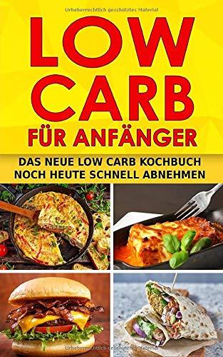 LOW CARB FÜR ANFÄNGER: Das neue Low Carb Kochbuch Noch heute schnell abnehmen