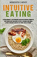 Intuitive Eating: A Revolutionary 4-Step Program, Based on 10 Powerful Principles, that Works! How Thousands of People, Rewiring their Minds, Stuck to their Diet and Have Lost more than 125 Pounds.