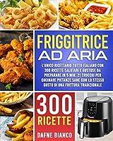 friggitrice ad aria: l'unico ricettario tutto italiano con 300 ricette salutari e gustose da preparare in 5 min. 21 trucchi per cucinare pietanze sane con lo stesso gusto di una frittura tradizionale