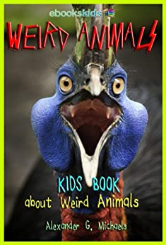 Weird Animals!  A Kids Book About the Weirdest Animals on Earth - Fun Facts & Pictures About Amazing, Strange Creatures & More (eBooks Kids Nature 5) by [Alexander G. Michaels]
