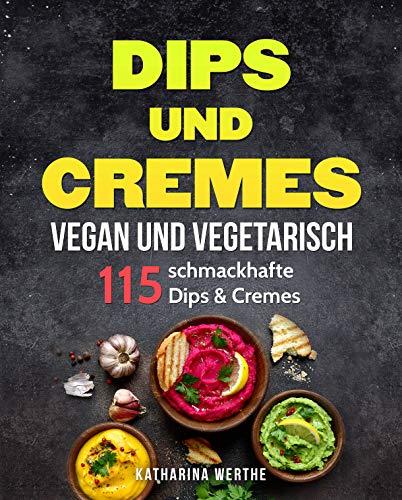 Dips und Cremes - vegan und vegetarisch: 115 schmackhafte Dips & Cremes (vegane und vegetarische Dips und Cremes 1)