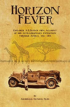 Horizon Fever: Explorer A E Filby's own account of his extraordinary expedition through Africa, 1931 - 1935 by [A E Filby, Victoria Twead, Joe Twead]