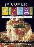 ¡A COMER PIZZA! clásicas - exóticas - vegetarianas: secretos y recetas para lucirse en casa
