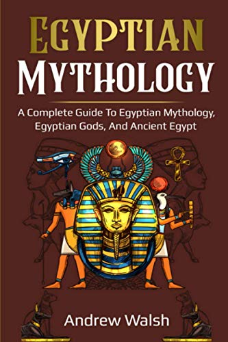 Egyptian Mythology: A Comprehensive Guide to Ancient Egypt