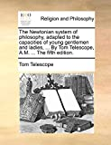 The Newtonian System of Philosophy, Adapted to the Capacities of Young Gentlemen and Ladies, ... by Tom Telescope, A.M. ... the Fifth Edition.