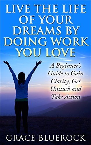 Live the Life of Your Dreams by Doing Work You Love: A Beginner's Guide to Gain Clarity, Get Unstuck and Take Action