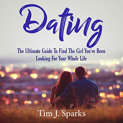 Dating: The Ultimate Guide to Find the Girl You've Been Looking for Your Whole Life cover art