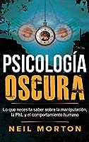 Psicología Oscura: Lo que necesita saber sobre la manipulación, la PNL y el comportamiento humano