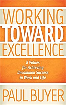 Working Toward Excellence: 8 Values for Achieving Uncommon Success in Work and Life (English Edition) par [Paul Buyer]