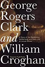 George Rogers Clark and William Croghan: A Story of the Revolution, Settlement, and Early Life at Locust Grove