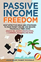 Passive Income Freedom Most Effective Ideas and Strategies to Make Money Online and Become Financially Free Using Amazon Fba, Shopify, Dropshipping, E-Commerce, Blogging and More
