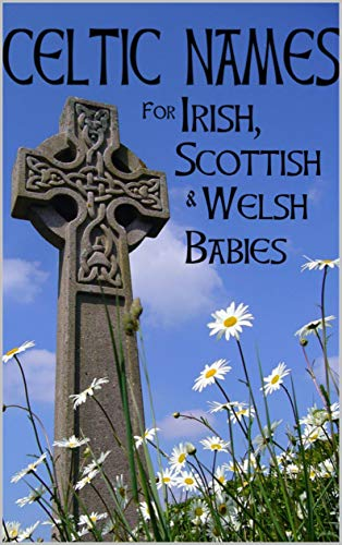 Celtic Names for Irish, Scottish and Welsh Babies: Over 4000 Baby Names from Ireland, Scotland and Wales