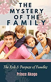 The Mystery of The Family: The Role & Purpose of The Family by [Prince Akogo]