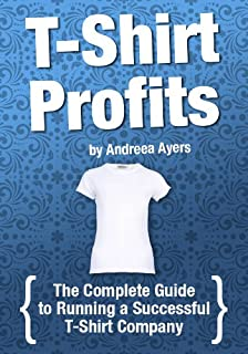 T-shirt Profits: Start a t-shirt business - The complete guide to starting and running a successful t-shirt company
