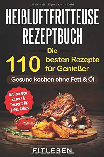 Heißluftfritteuse Rezeptbuch: Die 110 besten Rezepte für Genießer - mit leckeren Snacks & Desserts für jeden Anlass