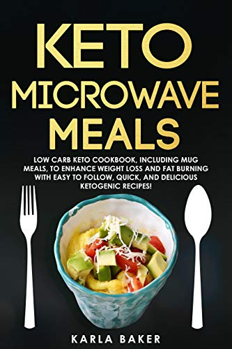 Keto Microwave Meals: Low Carb Keto Cookbook, Including Mug Meals To Enhance Weight Loss And Fat Burning With Easy To Follow, Quick, And Delicious Ketogenic Recipes! (English Edition)