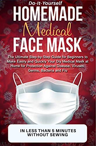 MEDICAL FACE MASK (DO IT YOURSELF GUIDE): How To Make A Reusable, Washable, Double sized Medical Face Mask In Less Than 5 Minutes Without Sewing (English Edition)