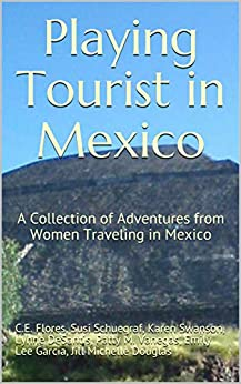 Playing Tourist in Mexico: A Collection of Adventures from Women Traveling in Mexico by [C.E.  Flores, Patty M. Vanegas, Susi Schuegraf, Lynne DeSantis, Karen Swanson, Jill Michelle Douglas, Emily Lee Garcia]