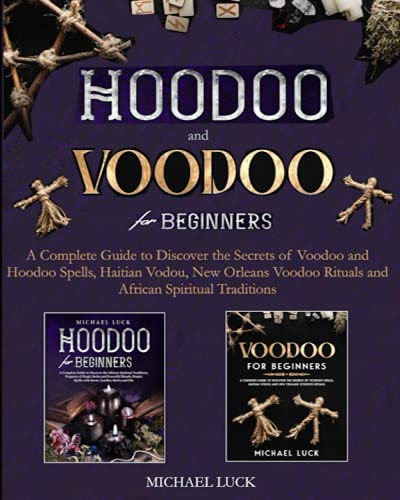 Hoodoo and Voodoo for Beginners: A Complete Guide to Discover the Secrets of Voodoo and Hoodoo Spells, Haitian Vodou, New Orleans Voodoo Rituals and African Spiritual Traditions