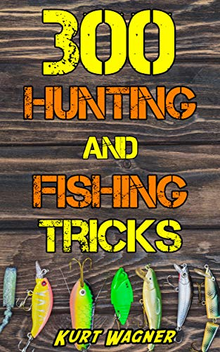 300 Hunting and Fishing Tricks: Hunt, Track, Shoot, Cook, and Fish Like a Pro by [Kurt Wagner]