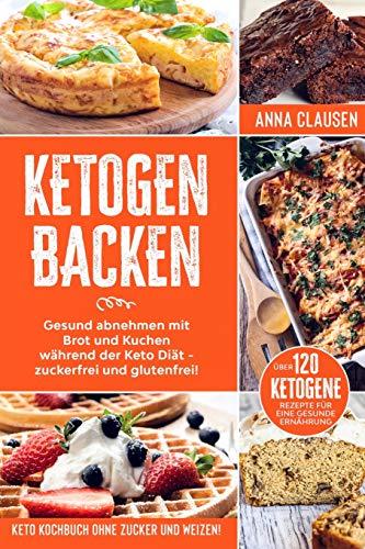 Ketogen Backen: Keto Kochbuch ohne Zucker und Weizen! Gesund abnehmen mit Brot und Kuchen während der Keto Diät - zuckerfrei und glutenfrei! Über 120 ketogene Rezepte für eine gesunde Ernährung