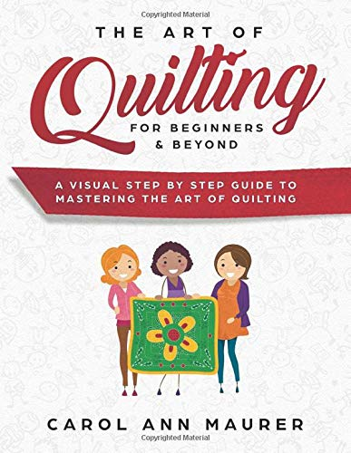 The Art of Quilting for Beginners & Beyond: A Visual Step By Step Guide to Mastering the Art of Quilting