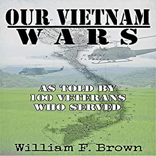 Our Vietnam Wars     As Told by 100 Veterans Who Served              By:                                                                                                                                 William F. Brown                               Narrated by:                                                                                                                                 Eddie Frierson                      Length: 14 hrs and 50 mins     Not rated yet     Overall 0.0