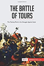 The Battle of Tours: The Turning Point in the Struggle Against Islam