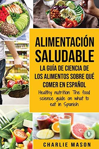 Alimentación saludable La guía de ciencia de los alimentos sobre qué comer en español/ Healthy nutrition The food science guide on what to eat in Spanish (Spanish Edition)
