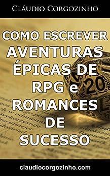 Como Escrever Aventuras Épicas de RPG e Romances De Sucesso por [Cláudio Corgozinho]