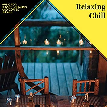 Relaxing Chill - Music For Sunset Lounging And Coffee Breaks