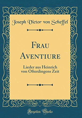 Frau Aventiure: Lieder aus Heinrich von Ofterdingens Zeit (Classic Reprint)