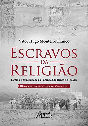 Escravos da Religião: Família e Comunidade na Fazenda São Bento de Iguassú (Recôncavo do Rio de Janeiro, Século XIX)