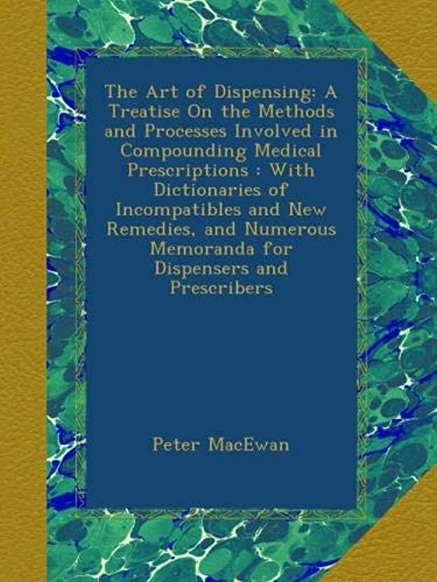 毒液尽きる受賞The Art of Dispensing: A Treatise On the Methods and Processes Involved in Compounding Medical Prescriptions : With Dictionaries of Incompatibles and New Remedies, and Numerous Memoranda for Dispensers and Prescribers