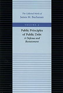Public Principles of Public Debt -- A Defense & Restatement: A Defense and Restatement: 2 (Collected Works of James M. Buc...