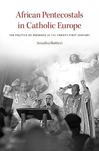 African Pentecostals in Catholic Europe: The Politics of Presence in the Twenty-First Century