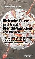Nietzsche, Russel und Freud: Ueber die Wertigkeit von Werten: Ansaetze zur Standpunktfindung in werteverrueckender Zeit. Ein Diskurs mit uns selbst
