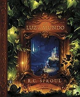 A Luz do Mundo por [R. C. Sproul, Justin Gerard, Tiago J. Santos Filho, Laura Makal Lopez]