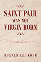 Saint Paul Was Not Virgin Born: A Study Intended to Humanize Paul of Tarsus and to Honor Jesus of Nazareth