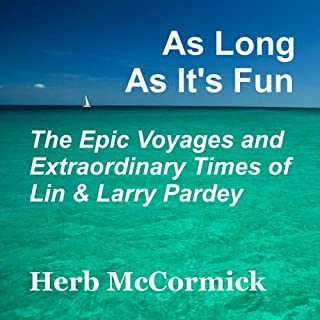 As Long as It's Fun, the Epic Voyages and Extraordinary Times of Lin and Larry Pardey                   By:                                                                                                                                 Herb McCormick                               Narrated by:                                                                                                                                 Russell Stamets                      Length: 10 hrs and 40 mins     9 ratings     Overall 4.9