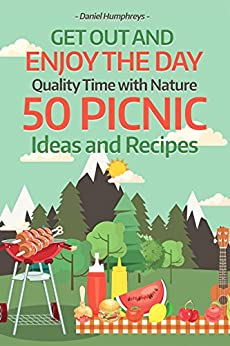 Get Out and Enjoy the Day : Quality Time with Nature; 50 Picnic Ideas and Recipes by [Daniel Humphreys]