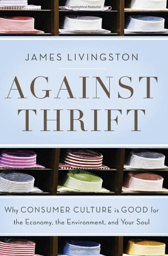 Image of Against Thrift: Why Consumer Culture Is Good for the Economy, the Environment, and Your Soul
