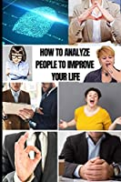 How to Analyze People to Improve Your Life: Master Emotional Intelligence to Speed Read Body Language on Sight. Stop Dark Psychology and Manipupulation to Be More Self-Confident and Defeat Anxiety