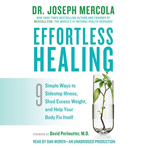 Effortless Healing     9 Simple Ways to Sidestep Illness, Shed Excess Weight, and Help Your Body Fix Itself              By:                                                                                                                                 Dr. Joseph Mercola,                                                                                        David Perlmutter M.D. (foreword)                               Narrated by:                                                                                                                                 Dan Woren                      Length: 7 hrs and 46 mins     409 ratings     Overall 4.6