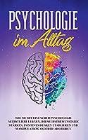 Psychologie im Alltag: Wie Sie mit einfacher Psychologie Selbstliebe lernen, Ihr Selbstbewusstsein staerken, positives Denken etablieren und Manipulation anderer abwehren