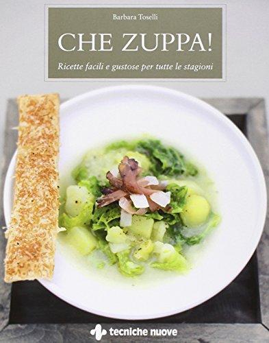 Che zuppa! Ricette facili e gustose per tutte le stagioni