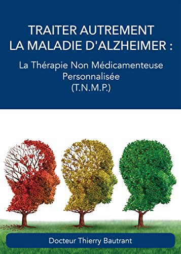 Traiter autrement la maladie d'Alzheimer: La Thérapie Non Médicamenteuse Personnalisée (T.N.M.P.)
