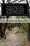 Prince Henry the Navigator The Hero of Portugal and of Modern Discovery
